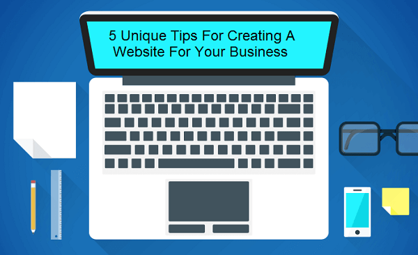 5 Unique Tips For Creating A Website For Your Business