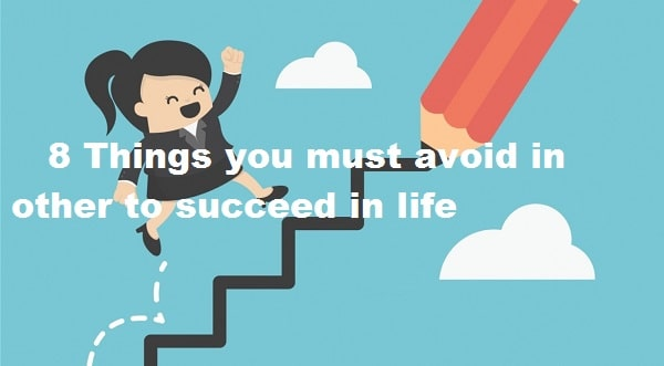 8 Things you must avoid to succeed in life